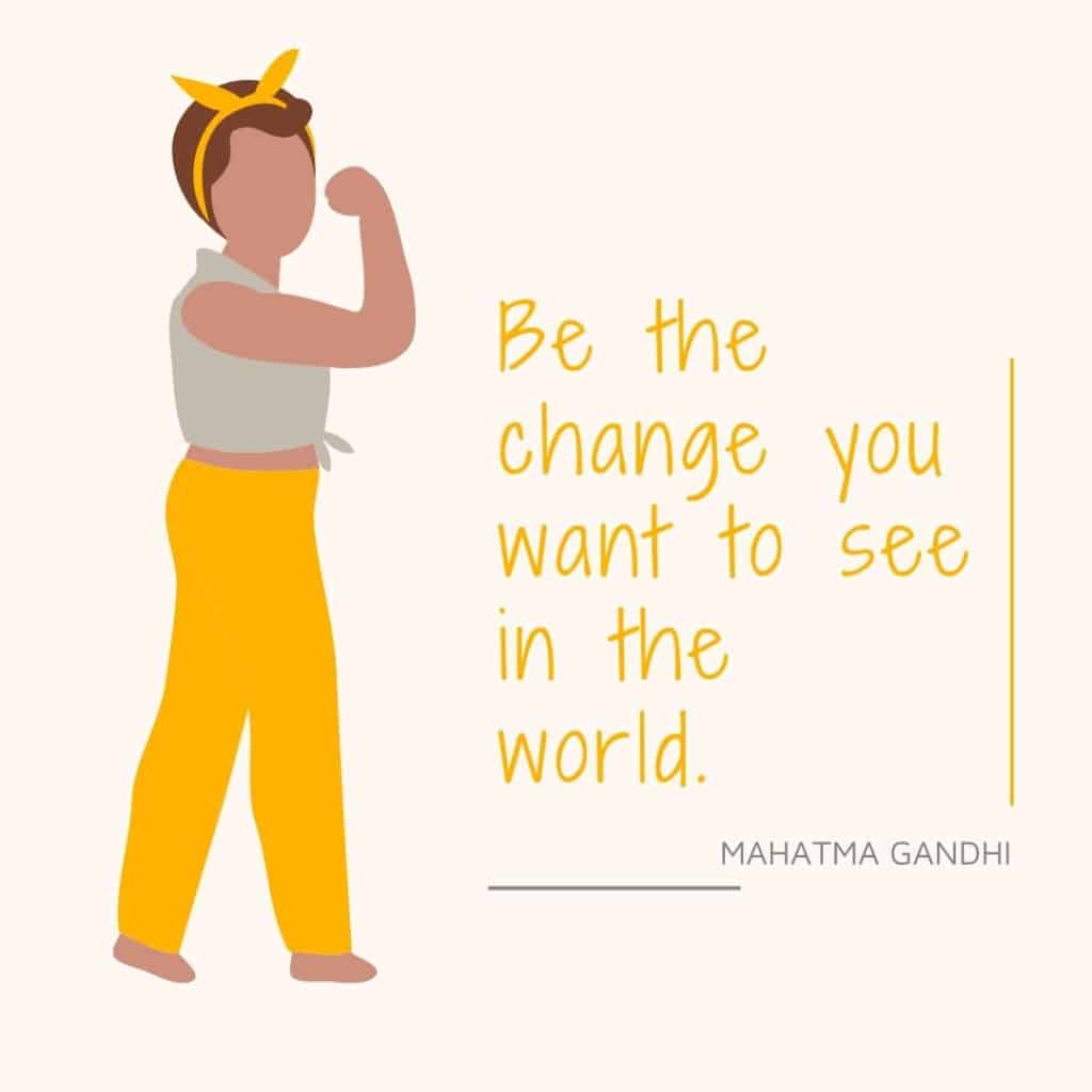 Be the change you want to be in the world. Ghandi